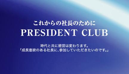 これからの社長のために PRESIDENT CLUB 時代と共に経営は変わります。「成長意欲のある社長に、参加していただきたいのです。」